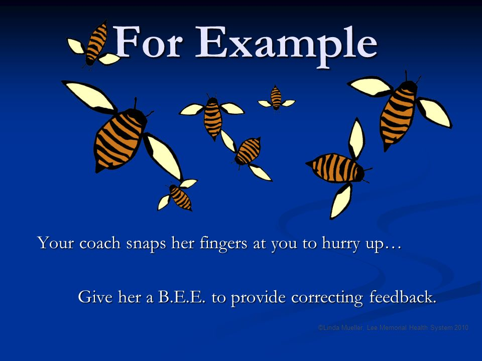 For Example Your coach snaps her fingers at you to hurry up… Give her a B.E.E.