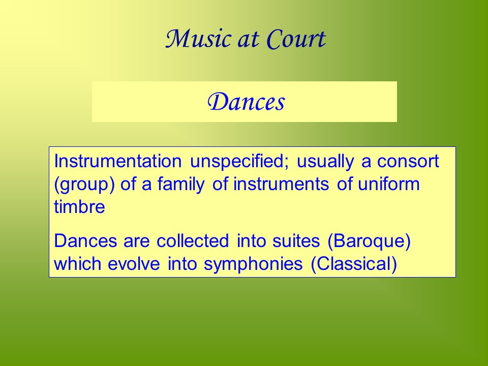 Music at Court Dances Instrumentation unspecified; usually a consort (group) of a family of instruments of uniform timbre Dances are collected into suites (Baroque) which evolve into symphonies (Classical)