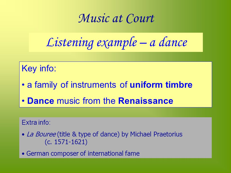 Music at Court Listening example – a dance Key info: a family of instruments of uniform timbre Dance music from the Renaissance Extra info: La Bouree (title & type of dance) by Michael Praetorius (c.