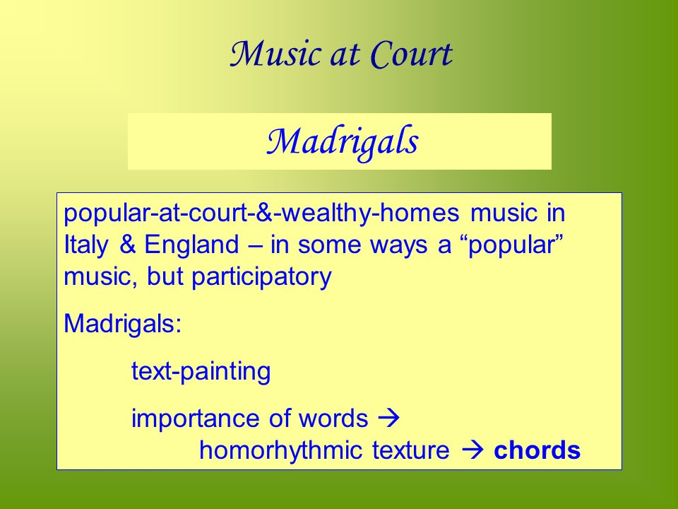 Music at Court Madrigals popular-at-court-&-wealthy-homes music in Italy & England – in some ways a popular music, but participatory Madrigals: text-painting importance of words homorhythmic texture chords