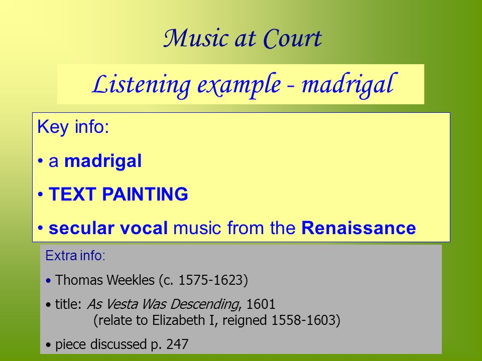 Music at Court Listening example - madrigal Key info: a madrigal TEXT PAINTING secular vocal music from the Renaissance Extra info: Thomas Weekles (c.