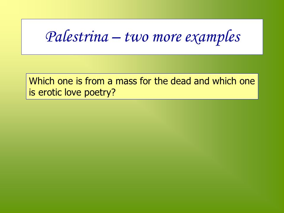 Palestrina – two more examples Which one is from a mass for the dead and which one is erotic love poetry