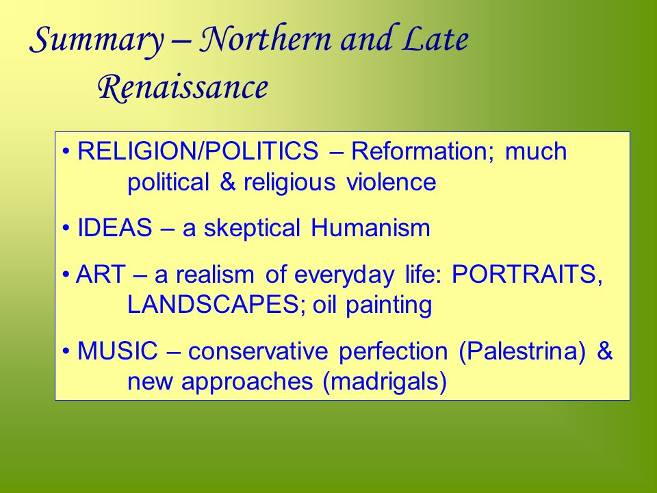 Summary – Northern and Late Renaissance RELIGION/POLITICS – Reformation; much political & religious violence IDEAS – a skeptical Humanism ART – a realism of everyday life: PORTRAITS, LANDSCAPES; oil painting MUSIC – conservative perfection (Palestrina) & new approaches (madrigals)