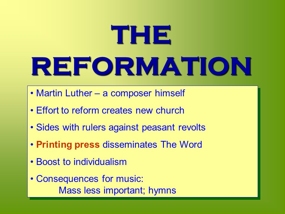 THE REFORMATION 1517 Martin Luther – a composer himself Effort to reform creates new church Sides with rulers against peasant revolts Printing press disseminates The Word Boost to individualism Consequences for music: Mass less important; hymns Martin Luther – a composer himself Effort to reform creates new church Sides with rulers against peasant revolts Printing press disseminates The Word Boost to individualism Consequences for music: Mass less important; hymns
