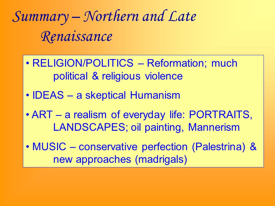 Summary – Northern and Late Renaissance RELIGION/POLITICS – Reformation; much political & religious violence IDEAS – a skeptical Humanism ART – a realism of everyday life: PORTRAITS, LANDSCAPES; oil painting, Mannerism MUSIC – conservative perfection (Palestrina) & new approaches (madrigals)