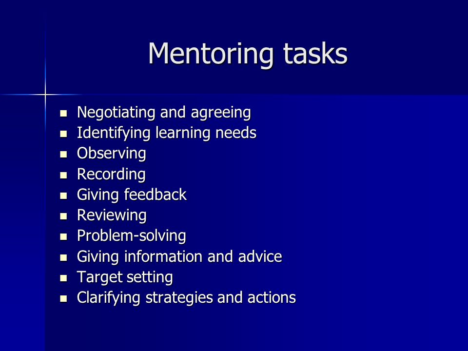 Mentoring tasks Negotiating and agreeing Negotiating and agreeing Identifying learning needs Identifying learning needs Observing Observing Recording Recording Giving feedback Giving feedback Reviewing Reviewing Problem-solving Problem-solving Giving information and advice Giving information and advice Target setting Target setting Clarifying strategies and actions Clarifying strategies and actions