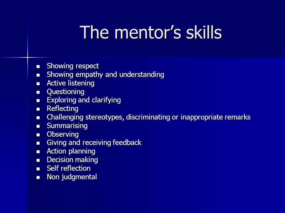 The mentors skills Showing respect Showing respect Showing empathy and understanding Showing empathy and understanding Active listening Active listening Questioning Questioning Exploring and clarifying Exploring and clarifying Reflecting Reflecting Challenging stereotypes, discriminating or inappropriate remarks Challenging stereotypes, discriminating or inappropriate remarks Summarising Summarising Observing Observing Giving and receiving feedback Giving and receiving feedback Action planning Action planning Decision making Decision making Self reflection Self reflection Non judgmental Non judgmental