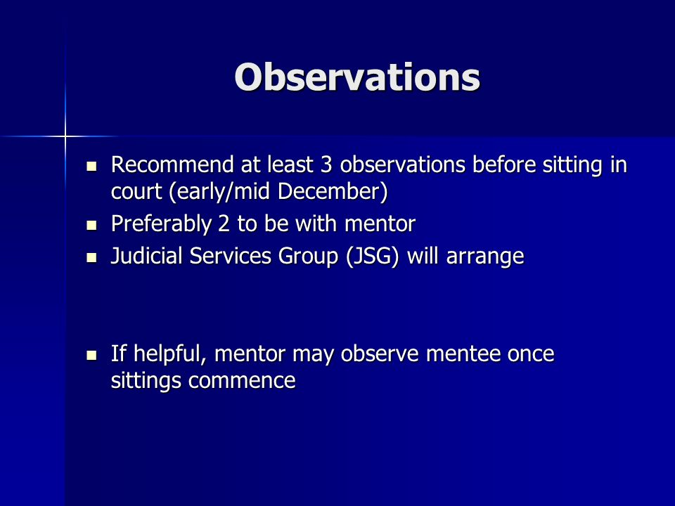 Observations Recommend at least 3 observations before sitting in court (early/mid December) Recommend at least 3 observations before sitting in court (early/mid December) Preferably 2 to be with mentor Preferably 2 to be with mentor Judicial Services Group (JSG) will arrange Judicial Services Group (JSG) will arrange If helpful, mentor may observe mentee once sittings commence If helpful, mentor may observe mentee once sittings commence