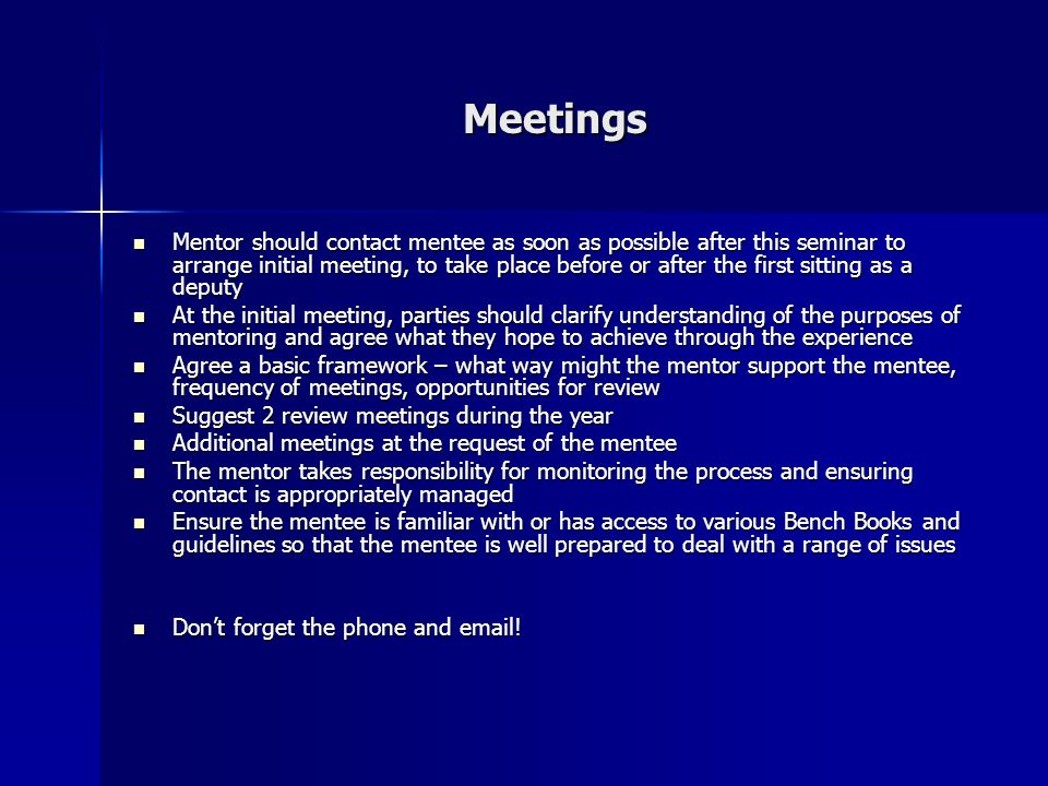 Meetings Mentor should contact mentee as soon as possible after this seminar to arrange initial meeting, to take place before or after the first sitting as a deputy Mentor should contact mentee as soon as possible after this seminar to arrange initial meeting, to take place before or after the first sitting as a deputy At the initial meeting, parties should clarify understanding of the purposes of mentoring and agree what they hope to achieve through the experience At the initial meeting, parties should clarify understanding of the purposes of mentoring and agree what they hope to achieve through the experience Agree a basic framework – what way might the mentor support the mentee, frequency of meetings, opportunities for review Agree a basic framework – what way might the mentor support the mentee, frequency of meetings, opportunities for review Suggest 2 review meetings during the year Suggest 2 review meetings during the year Additional meetings at the request of the mentee Additional meetings at the request of the mentee The mentor takes responsibility for monitoring the process and ensuring contact is appropriately managed The mentor takes responsibility for monitoring the process and ensuring contact is appropriately managed Ensure the mentee is familiar with or has access to various Bench Books and guidelines so that the mentee is well prepared to deal with a range of issues Ensure the mentee is familiar with or has access to various Bench Books and guidelines so that the mentee is well prepared to deal with a range of issues Dont forget the phone and  .