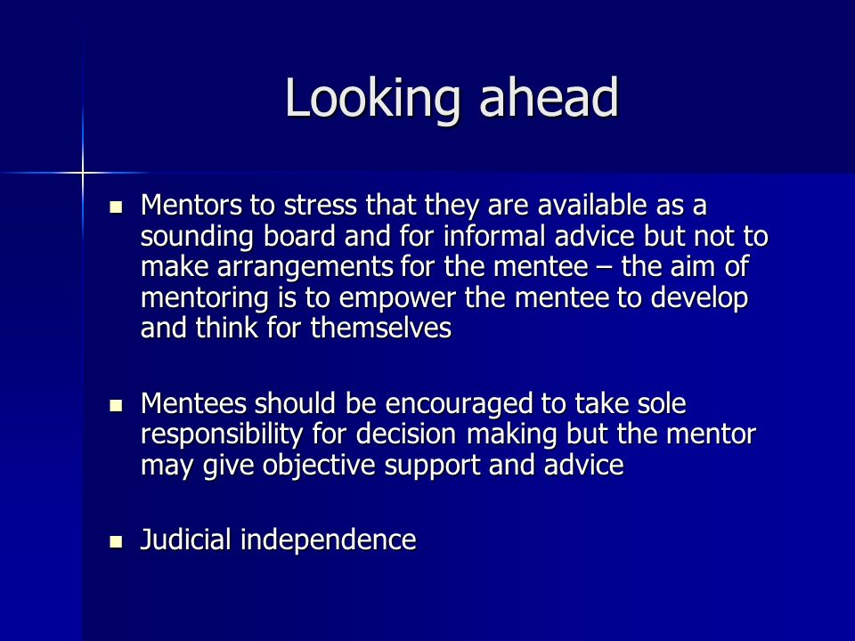 Looking ahead Mentors to stress that they are available as a sounding board and for informal advice but not to make arrangements for the mentee – the aim of mentoring is to empower the mentee to develop and think for themselves Mentors to stress that they are available as a sounding board and for informal advice but not to make arrangements for the mentee – the aim of mentoring is to empower the mentee to develop and think for themselves Mentees should be encouraged to take sole responsibility for decision making but the mentor may give objective support and advice Mentees should be encouraged to take sole responsibility for decision making but the mentor may give objective support and advice Judicial independence Judicial independence