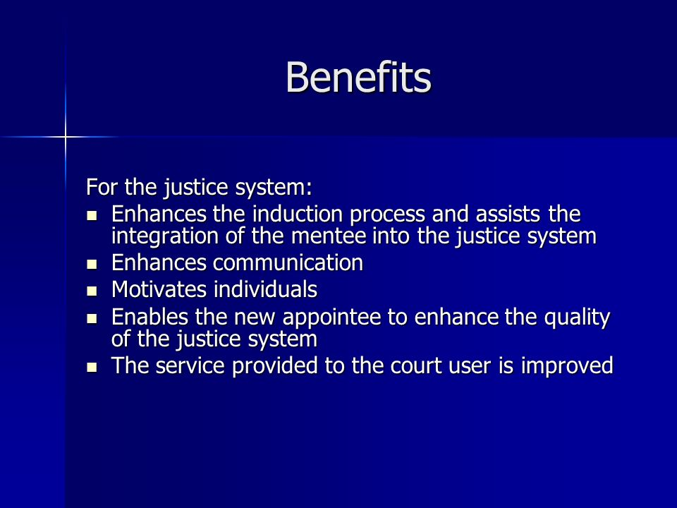 Benefits For the justice system: Enhances the induction process and assists the integration of the mentee into the justice system Enhances the induction process and assists the integration of the mentee into the justice system Enhances communication Enhances communication Motivates individuals Motivates individuals Enables the new appointee to enhance the quality of the justice system Enables the new appointee to enhance the quality of the justice system The service provided to the court user is improved The service provided to the court user is improved