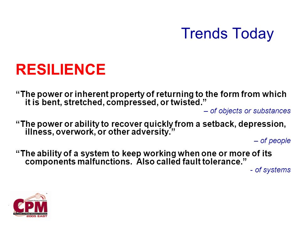 Trends Today RESILIENCE The power or inherent property of returning to the form from which it is bent, stretched, compressed, or twisted.