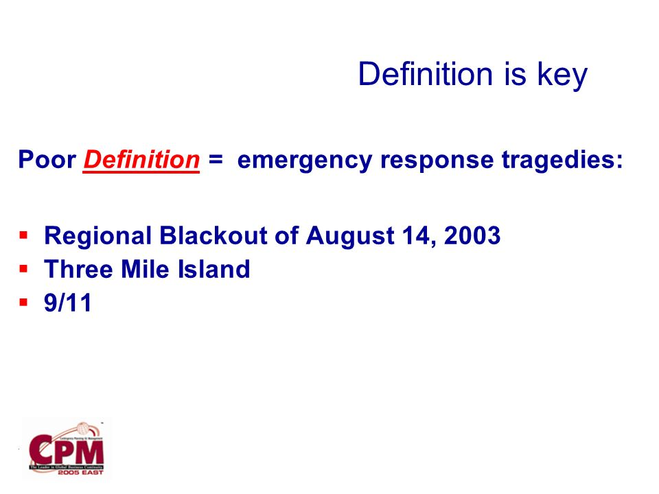 . Poor Definition = emergency response tragedies: Regional Blackout of August 14, 2003 Three Mile Island 9/11 Definition is key