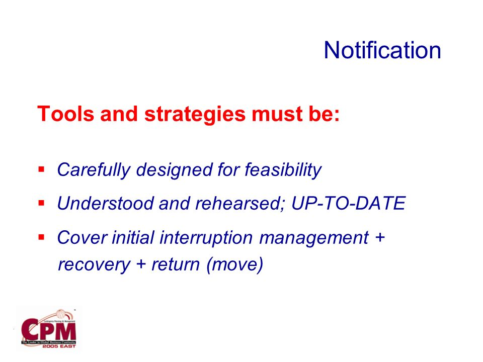 . Tools and strategies must be: Carefully designed for feasibility Understood and rehearsed; UP-TO-DATE Cover initial interruption management + recovery + return (move) Notification