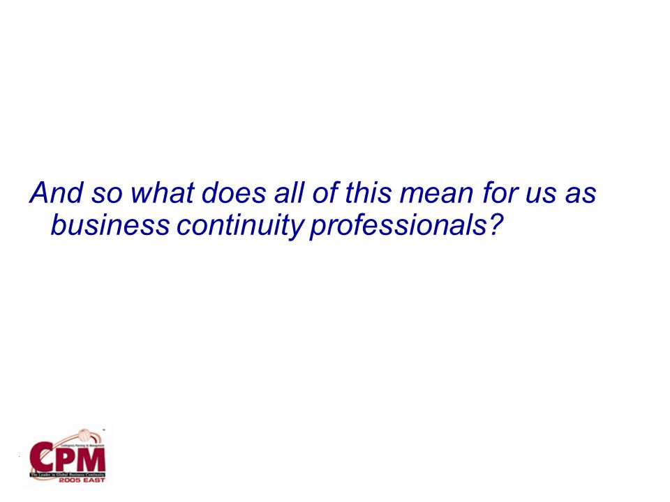 . And so what does all of this mean for us as business continuity professionals