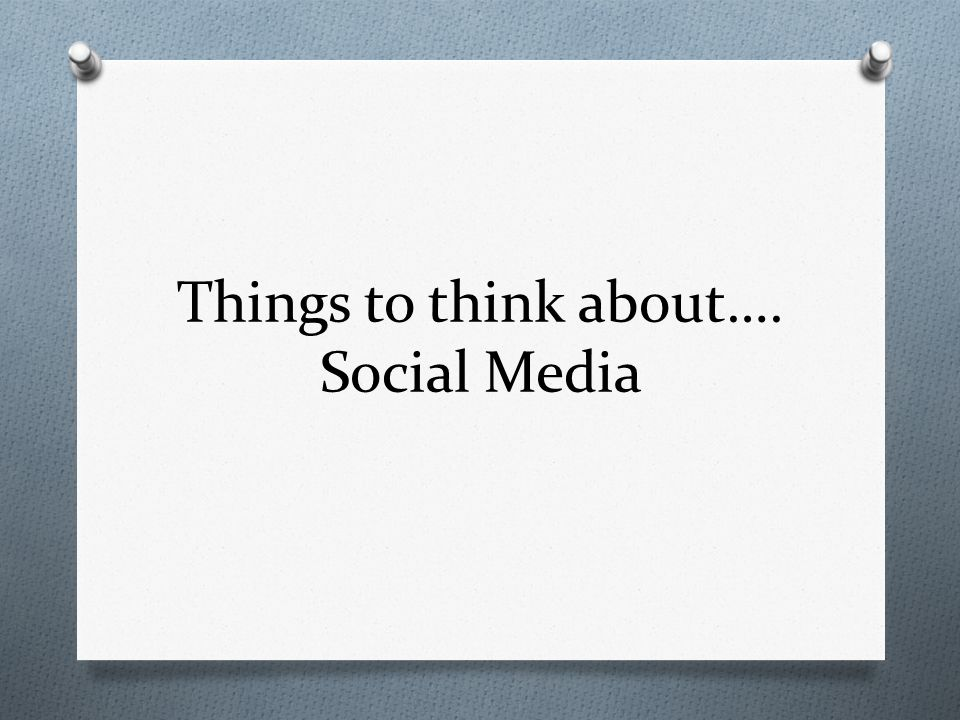 Things to think about…. Social Media