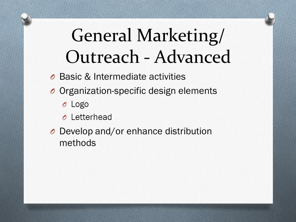 General Marketing/ Outreach - Advanced O Basic & Intermediate activities O Organization-specific design elements O Logo O Letterhead O Develop and/or enhance distribution methods