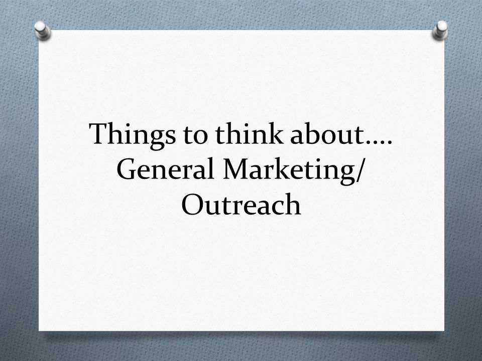 Things to think about…. General Marketing/ Outreach