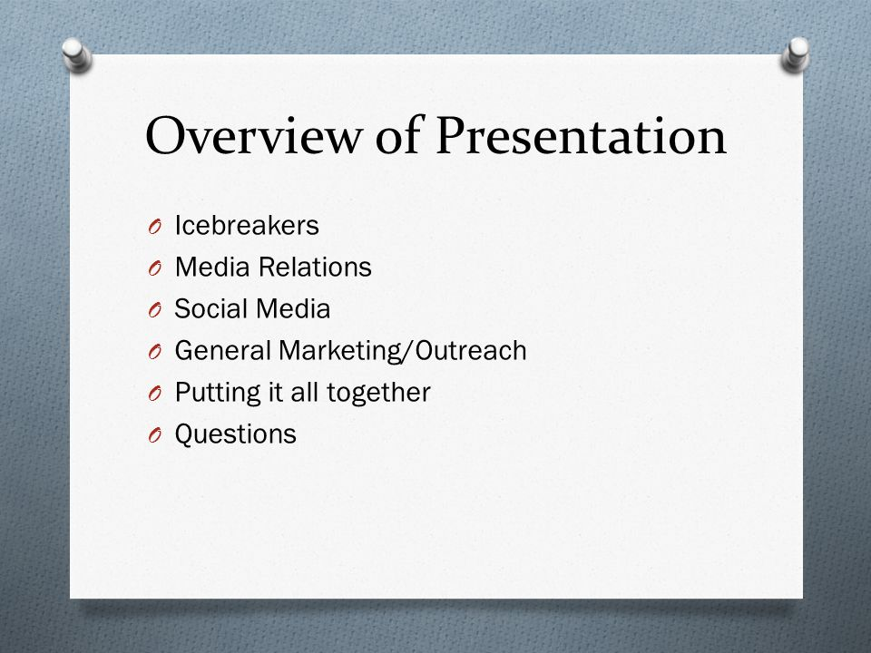 Overview of Presentation O Icebreakers O Media Relations O Social Media O General Marketing/Outreach O Putting it all together O Questions