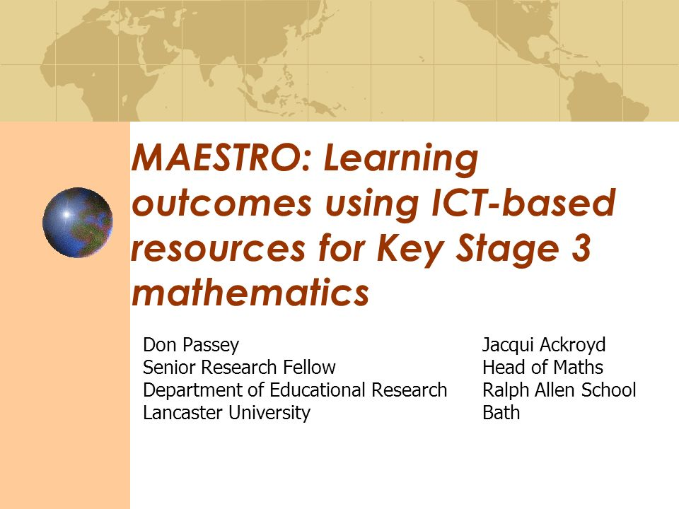 MAESTRO: Learning outcomes using ICT-based resources for Key Stage 3 mathematics Don PasseyJacqui Ackroyd Senior Research FellowHead of Maths Department of Educational ResearchRalph Allen School Lancaster UniversityBath