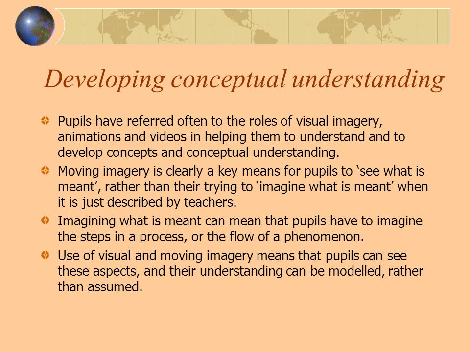 Developing conceptual understanding Pupils have referred often to the roles of visual imagery, animations and videos in helping them to understand and to develop concepts and conceptual understanding.