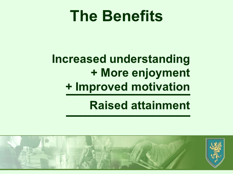Produced by SD/MH Increased understanding + More enjoyment + Improved motivation Raised attainment The Benefits