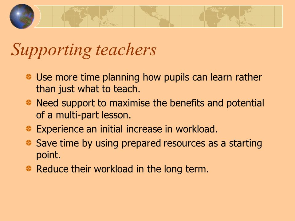 Supporting teachers Use more time planning how pupils can learn rather than just what to teach.
