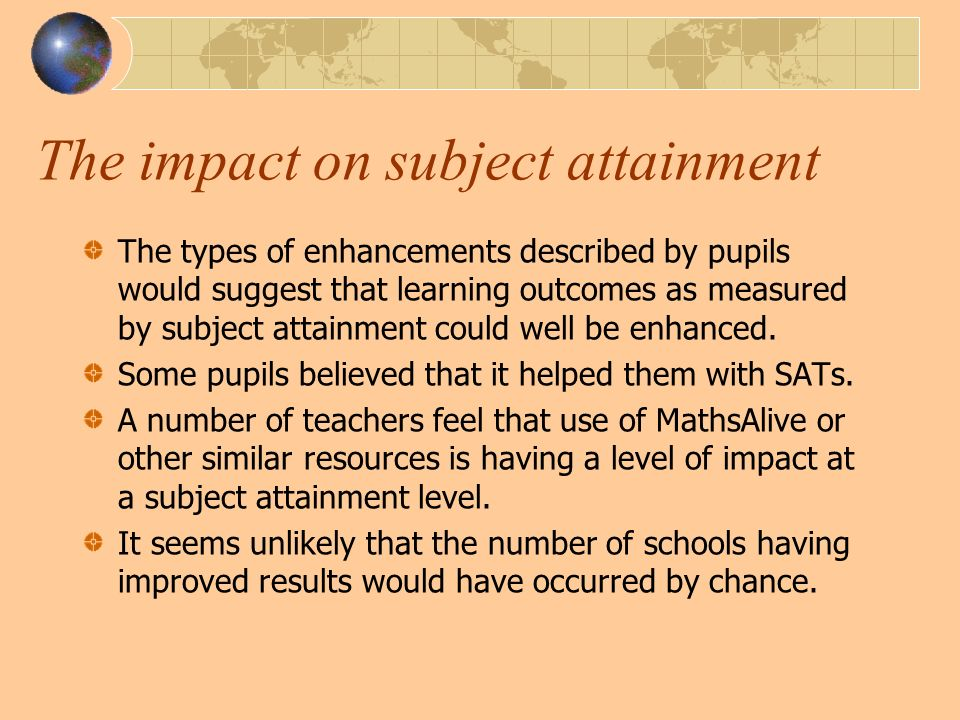 The impact on subject attainment The types of enhancements described by pupils would suggest that learning outcomes as measured by subject attainment could well be enhanced.