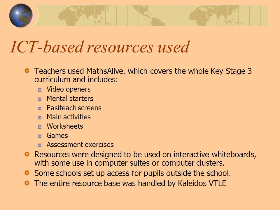ICT-based resources used Teachers used MathsAlive, which covers the whole Key Stage 3 curriculum and includes: Video openers Mental starters Easiteach screens Main activities Worksheets Games Assessment exercises Resources were designed to be used on interactive whiteboards, with some use in computer suites or computer clusters.