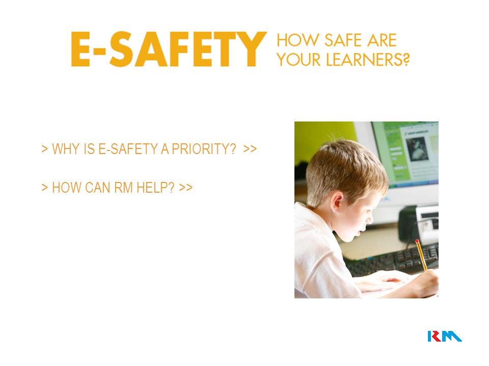 > WHY IS E-SAFETY A PRIORITY >> > HOW CAN RM HELP >>