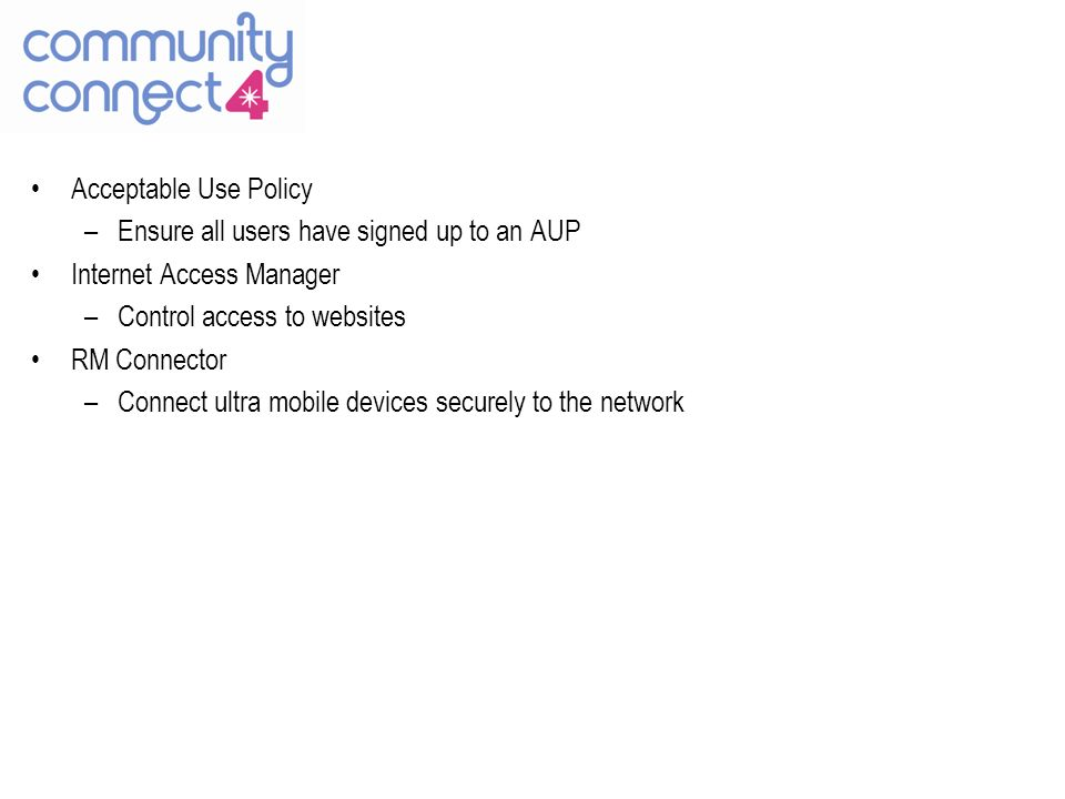 Acceptable Use Policy –Ensure all users have signed up to an AUP Internet Access Manager –Control access to websites RM Connector –Connect ultra mobile devices securely to the network