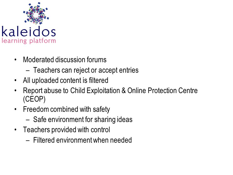 Moderated discussion forums –Teachers can reject or accept entries All uploaded content is filtered Report abuse to Child Exploitation & Online Protection Centre (CEOP) Freedom combined with safety –Safe environment for sharing ideas Teachers provided with control –Filtered environment when needed