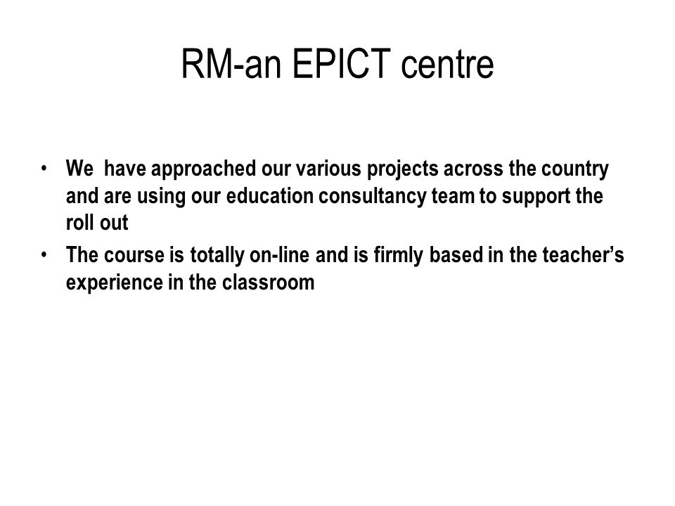 RM-an EPICT centre We have approached our various projects across the country and are using our education consultancy team to support the roll out The course is totally on-line and is firmly based in the teachers experience in the classroom