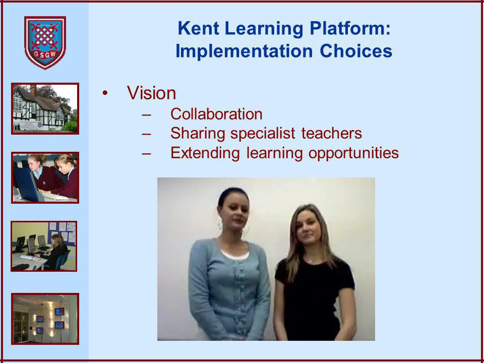 Vision –Collaboration –Sharing specialist teachers –Extending learning opportunities Kent Learning Platform: Implementation Choices