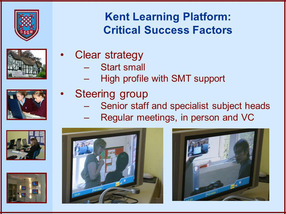 Kent Learning Platform: Critical Success Factors Clear strategy –Start small –High profile with SMT support Steering group –Senior staff and specialist subject heads –Regular meetings, in person and VC