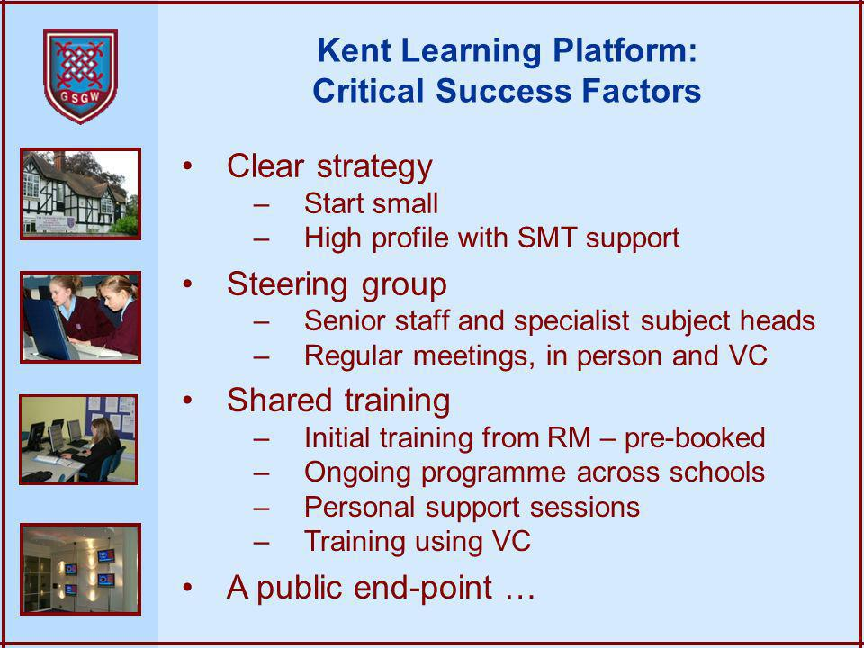 Kent Learning Platform: Critical Success Factors Clear strategy –Start small –High profile with SMT support Steering group –Senior staff and specialist subject heads –Regular meetings, in person and VC Shared training –Initial training from RM – pre-booked –Ongoing programme across schools –Personal support sessions –Training using VC A public end-point …