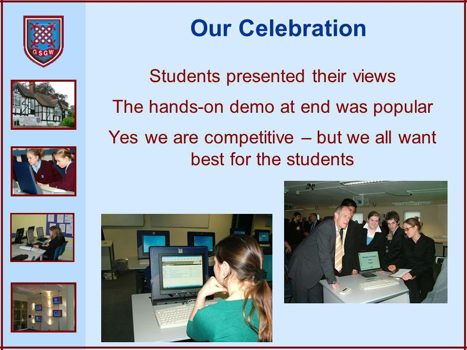 Students presented their views The hands-on demo at end was popular Yes we are competitive – but we all want best for the students Our Celebration