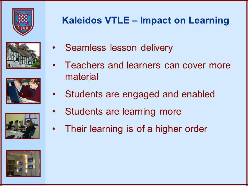 Kaleidos VTLE – Impact on Learning Seamless lesson delivery Teachers and learners can cover more material Students are engaged and enabled Students are learning more Their learning is of a higher order