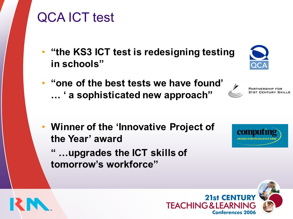QCA ICT test one of the best tests we have found … a sophisticated new approach the KS3 ICT test is redesigning testing in schools Winner of the Innovative Project of the Year award …upgrades the ICT skills of tomorrows workforce