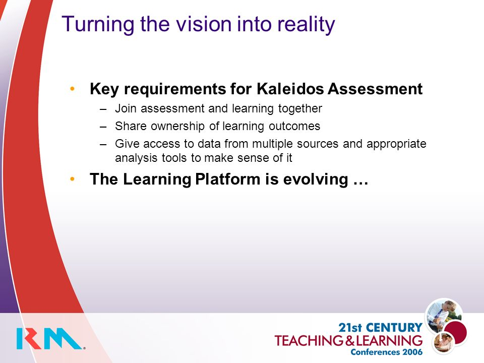 Turning the vision into reality Key requirements for Kaleidos Assessment –Join assessment and learning together –Share ownership of learning outcomes –Give access to data from multiple sources and appropriate analysis tools to make sense of it The Learning Platform is evolving …