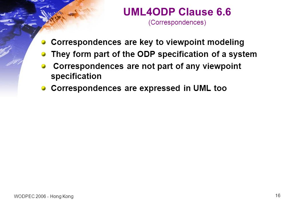 WODPEC 2006 - Hong Kong 16 UML4ODP Clause 6.6 (Correspondences) Correspondences are key to viewpoint modeling They form part of the ODP specification of a system Correspondences are not part of any viewpoint specification Correspondences are expressed in UML too