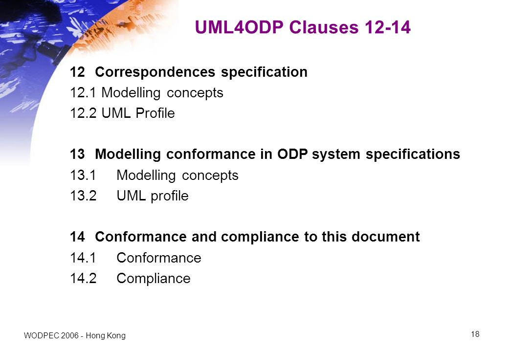 WODPEC 2006 - Hong Kong 18 UML4ODP Clauses 12-14 12 Correspondences specification 12.1 Modelling concepts 12.2 UML Profile 13 Modelling conformance in ODP system specifications 13.1Modelling concepts 13.2UML profile 14 Conformance and compliance to this document 14.1Conformance 14.2 Compliance