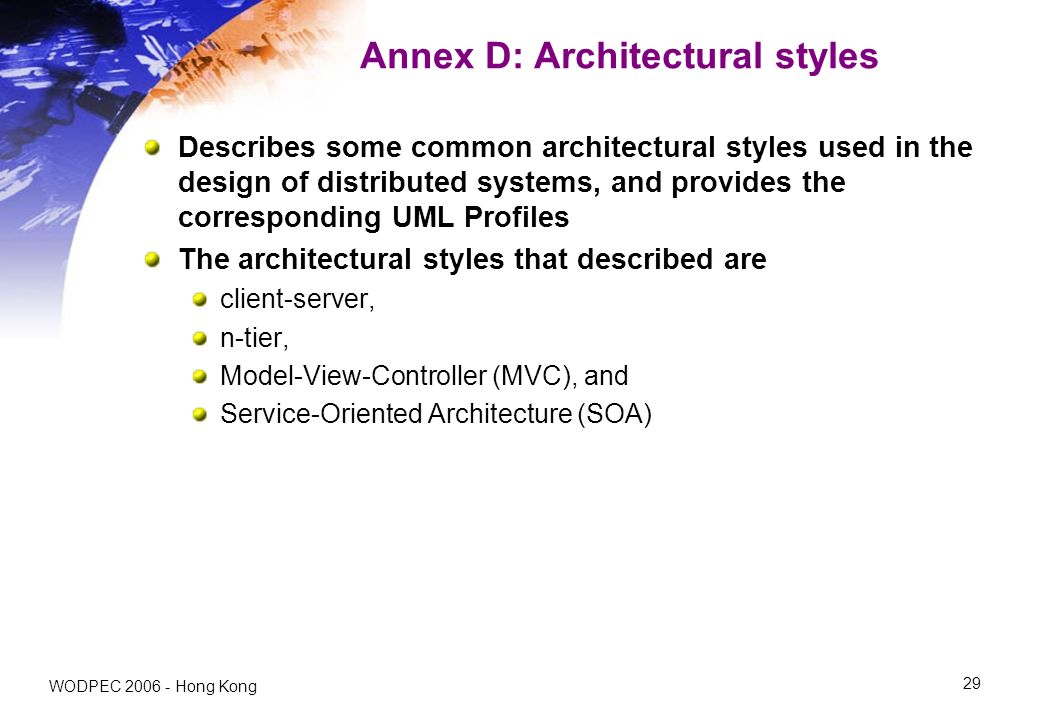 WODPEC 2006 - Hong Kong 29 Annex D: Architectural styles Describes some common architectural styles used in the design of distributed systems, and provides the corresponding UML Profiles The architectural styles that described are client-server, n-tier, Model-View-Controller (MVC), and Service-Oriented Architecture (SOA)