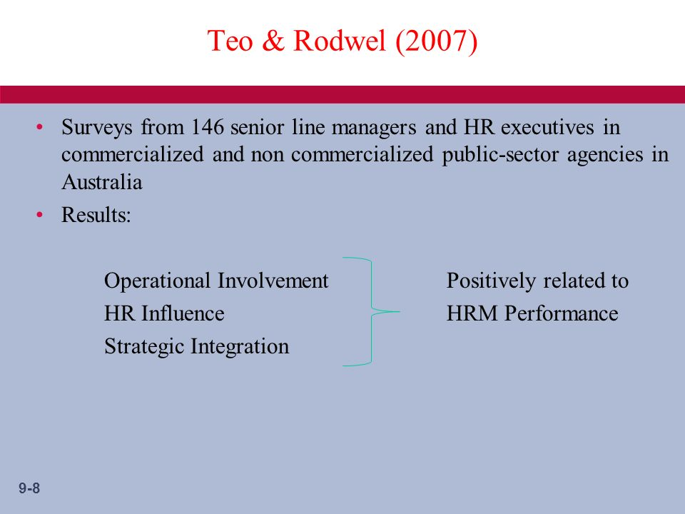 9-8 Teo & Rodwel (2007) Surveys from 146 senior line managers and HR executives in commercialized and non commercialized public-sector agencies in Australia Results: Operational InvolvementPositively related to HR Influence HRM Performance Strategic Integration