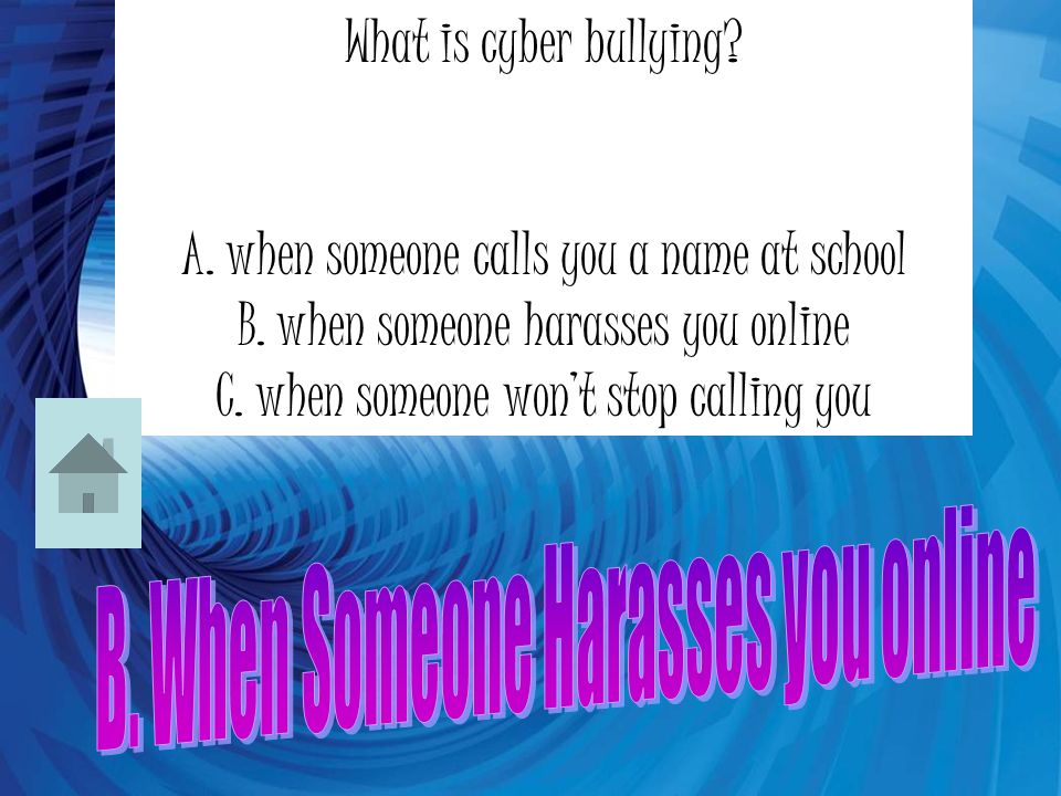 What is cyber bullying. A. when someone calls you a name at school B.