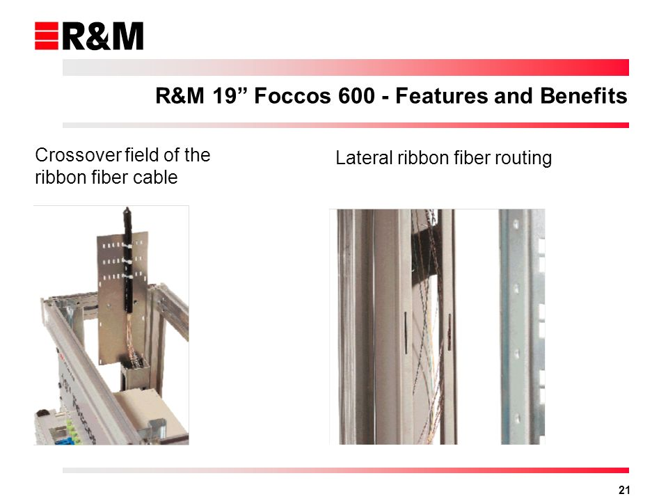 21 Crossover field of the ribbon fiber cable Lateral ribbon fiber routing R&M 19 Foccos 600 - Features and Benefits