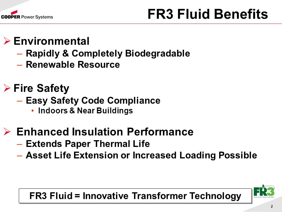 2 FR3 Fluid Benefits Environmental –Rapidly & Completely Biodegradable –Renewable Resource Fire Safety –Easy Safety Code Compliance Indoors & Near Buildings Enhanced Insulation Performance –Extends Paper Thermal Life –Asset Life Extension or Increased Loading Possible FR3 Fluid = Innovative Transformer Technology