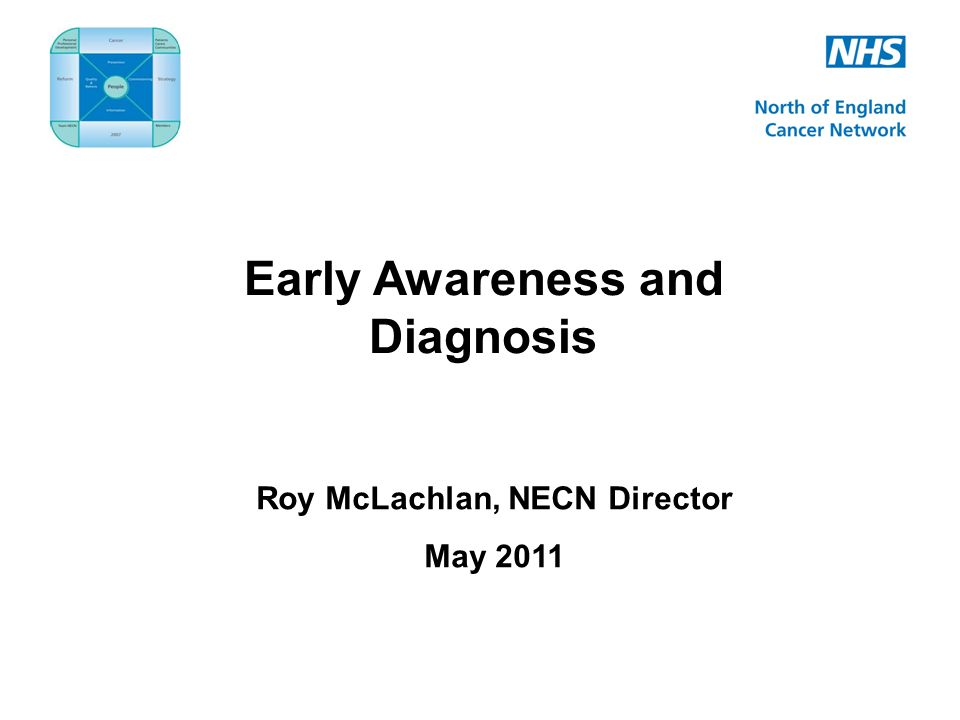 Early Awareness and Diagnosis Roy McLachlan, NECN Director May 2011