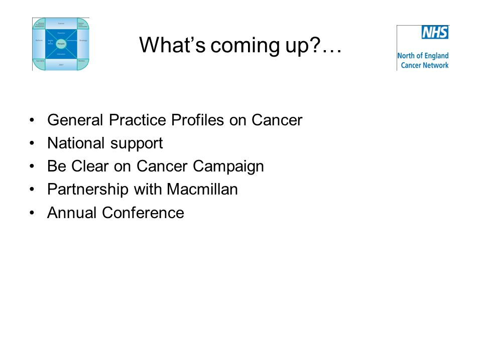 Whats coming up … General Practice Profiles on Cancer National support Be Clear on Cancer Campaign Partnership with Macmillan Annual Conference