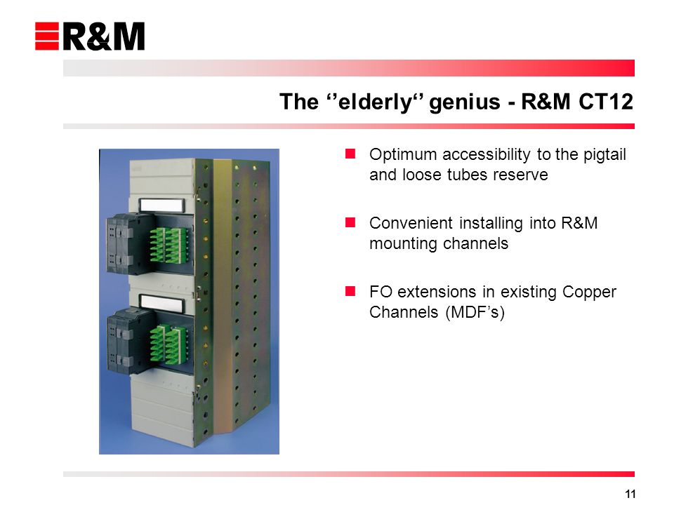 11 The elderly genius - R&M CT12 Optimum accessibility to the pigtail and loose tubes reserve Convenient installing into R&M mounting channels FO extensions in existing Copper Channels (MDFs)